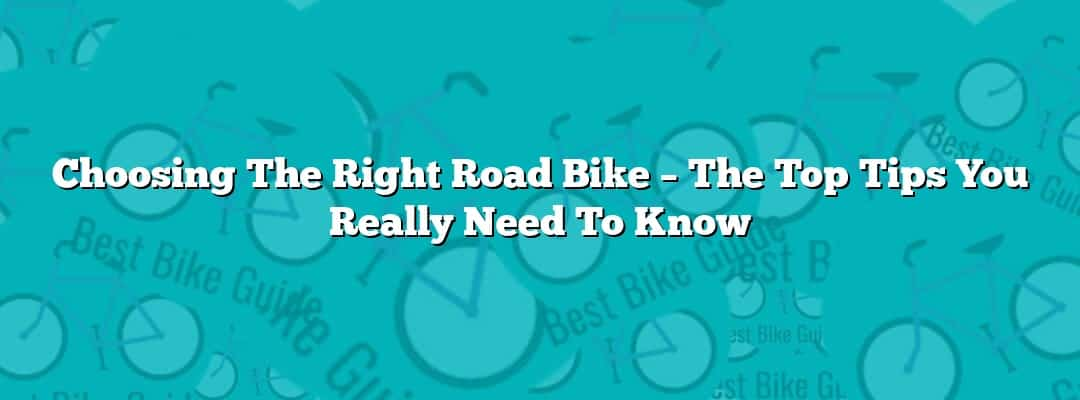 Choosing The Right Road Bike – The Top Tips You Really Need To Know