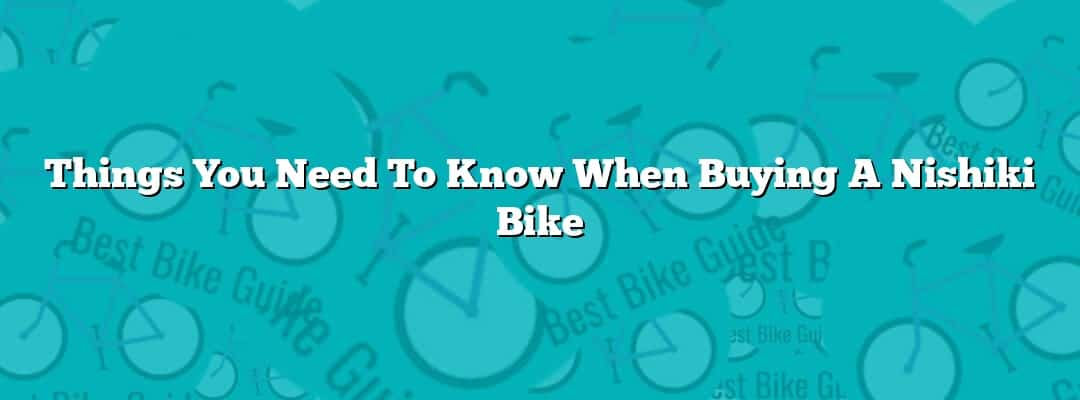 Things You Need To Know When Buying A Nishiki Bike