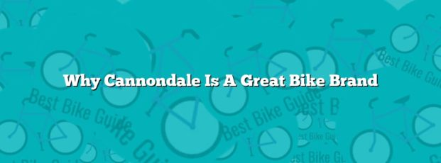 Why Cannondale Is A Great Bike Brand