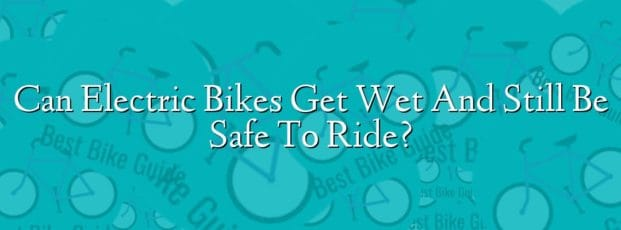 Can Electric Bikes Get Wet And Still Be Safe To Ride?