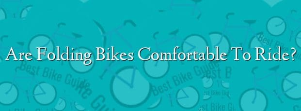 Are Folding Bikes Comfortable To Ride?