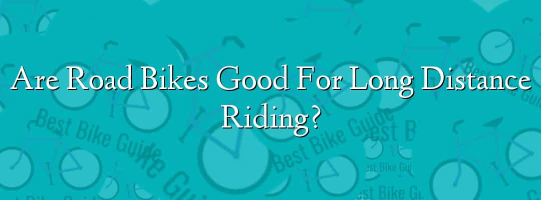 Are Road Bikes Good For Long Distance Riding?